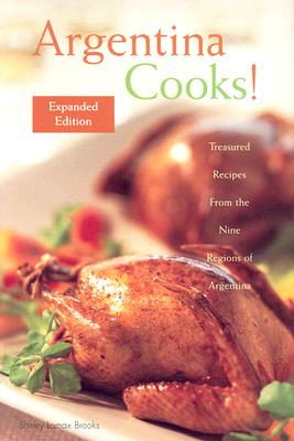 Argentina Cooks: Treasured Recipes from the Nine Regions of Argentina - Brooks, Shirley Lomax