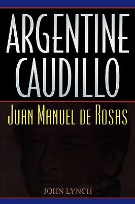 Argentine Caudillo: Juan Manuel de Rosas - Lynch, John