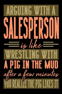Arguing with a SALESPERSON is like wrestling with a pig in the mud. After a few minutes you realize the pig likes it.: Graph Paper 5x5 Notebook for People who like Humor and Sarcasm - Publications, Everyday Life