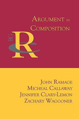 Argument in Composition - Ramage, John, and Callaway, Micheal, and Clary-Lemon, Jennifer