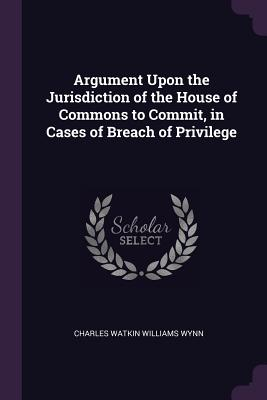 Argument Upon the Jurisdiction of the House of Commons to Commit, in Cases of Breach of Privilege - Wynn, Charles Watkin Williams
