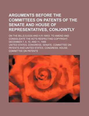 Arguments Before the Committees on Patents of the Senate and House of Representatives, Conjointly; On the Bills S.6330 and H.R.19853. to Amend and Con - Patents, United States Congress