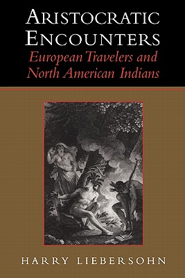 Aristocratic Encounters: European Travelers and North American Indians - Liebersohn, Harry