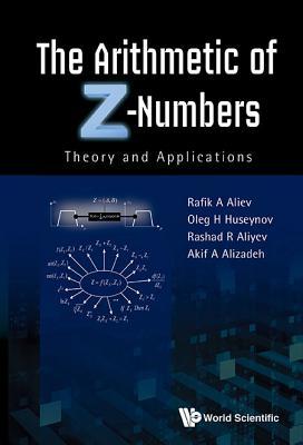 Arithmetic Of Z-numbers, The: Theory And Applications - Aliyev, Rashad Rafig, and Aliev, Rafik Aziz, and Huseynov, Oleg H.