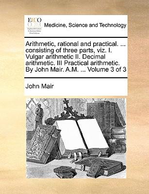 Arithmetic, Rational and Practical. ... Consisting of Three Parts, Viz. I. Vulgar Arithmetic II. Decimal Arithmetic. III Practical Arithmetic. by John Mair. A.M. ... Volume 3 of 3 - Mair, John