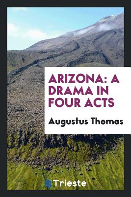 Arizona: A Drama in Four Acts - Thomas, Augustus