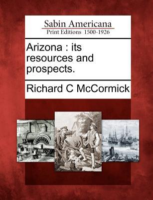 Arizona: Its Resources and Prospects. - McCormick, Richard C