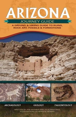 Arizona Journey Guide: A Driving & Hiking Guide to Ruins, Rock Art, Fossils & Formations - Kramer, Jon, and Martinez, Julie, and Morris, Vernon (Illustrator)