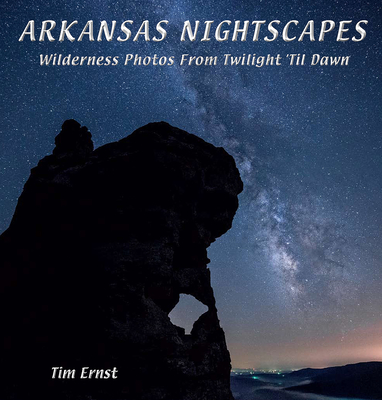 Arkansas Nightscapes: Wilderness Photos from Twilight 'Til Dawn - Ernst, Tim