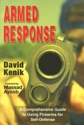 Armed Response: A Comprehensive Guide to Using Firearms for Self-Defense - Kenik, David S, and Ayoob, Massad (Foreword by)