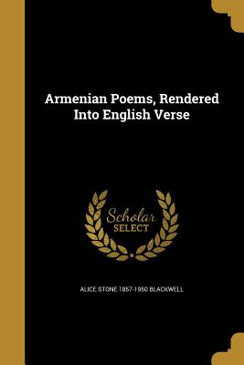 Armenian Poems, Rendered Into English Verse - Blackwell, Alice Stone 1857-1950