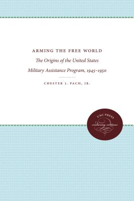 Arming the Free World: The Origins of the United States Military Assistance Program, 1945-1950 - Pach, Chester J