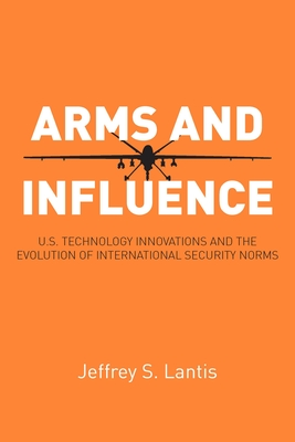 Arms and Influence: U.S. Technology Innovations and the Evolution of International Security Norms - Lantis, Jeffrey S, Mr.