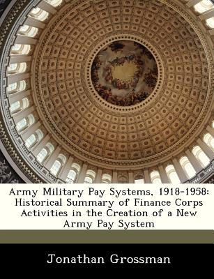 Army Military Pay Systems, 1918-1958: Historical Summary of Finance Corps Activities in the Creation of a New Army Pay System - Grossman, Jonathan