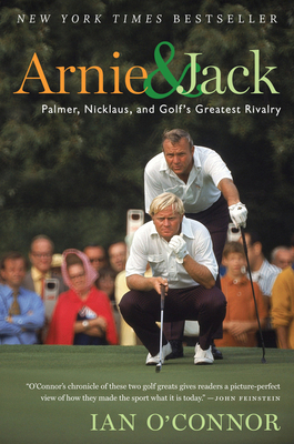 Arnie and Jack: Palmer, Nicklaus, and Golf's Greatest Rivalry - O'Connor, Ian
