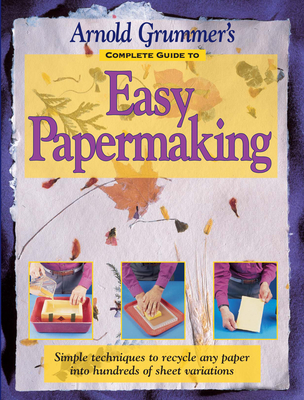 Arnold Grummer's Complete Guide to Easy Papermaking - Grummer, Arnold