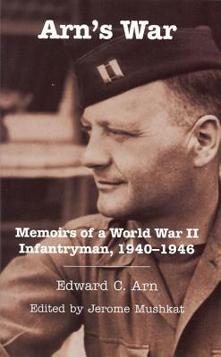 Arn's War: Memoirs of a World War II Infantryman, 1940-1946 - Arn, Edward C, and Mushkat, Jerome (Editor)