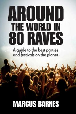 Around the World in 80 Raves: A Guide to the Best Parties and Festivals on the Planet - Barnes, Marcus
