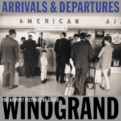 Arrivals & Departures: The Airport Pictures of Garry Winogrand - Winogrand, Garry (Photographer), and Harris, Alex (Photographer), and Friedlander, Lee (Photographer)