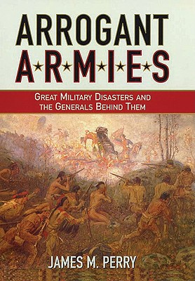 Arrogant Armies: Great Military Disasters and the Generals Behind Them - Perry, James M