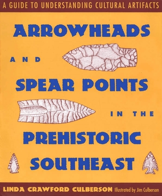 Arrowheads and Spear Points in the Prehistoric Southeast: A Guide to Understanding Cultural Artifacts - Culberson, Linda Crawford