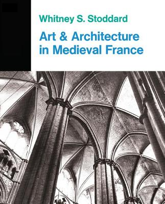 Art and Architecture in Medieval France: Medieval Architecture, Sculpture, Stained Glass, Manuscripts, the Art of the Church Treasuries - Stoddard, Whitney S