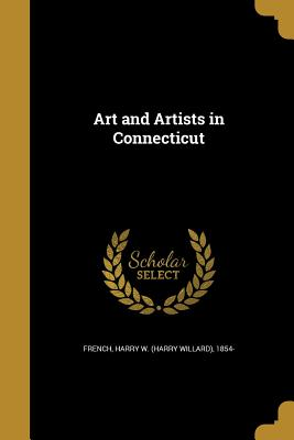 Art and Artists in Connecticut - French, Harry W (Harry Willard) 1854- (Creator)