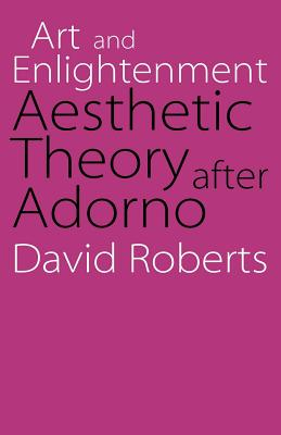 Art and Enlightenment: Aesthetic Theory After Adorno - Roberts, David