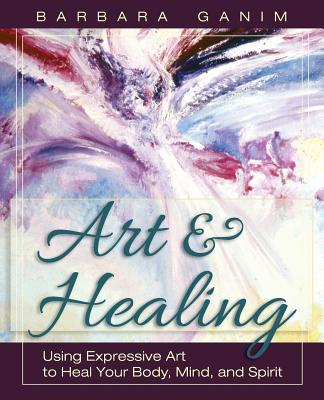 Art and Healing: Using Expressive Art to Heal Your Body, Mind, and Spirit - Ganim, Barbara