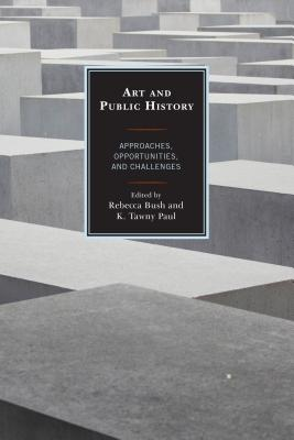 Art and Public History: Approaches, Opportunities, and Challenges - Bush, Rebecca (Editor), and Paul, K. Tawny (Editor)