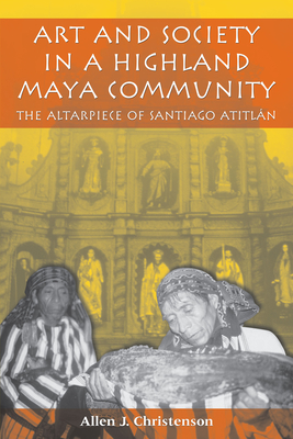 Art and Society in a Highland Maya Community: The Altarpiece of Santiago Atitlan - Christenson, Allen J