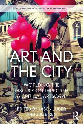 Art and the City: Worlding the Discussion Through a Critical Artscape - Ren, Julie (Editor), and Luger, Jason (Editor)