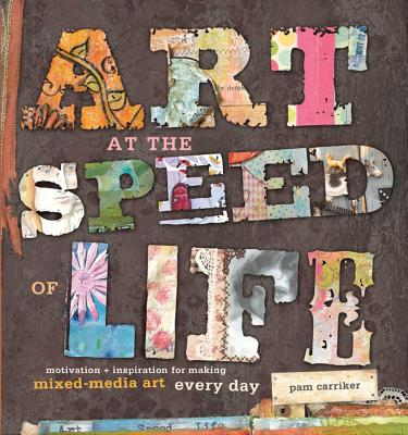 Art at the Speed of Life: Motivation + Inspiration for Making Mixed-Media Art Every Day - Carriker, Pam