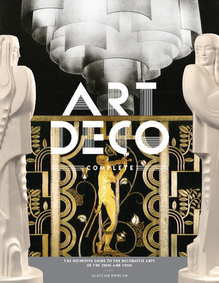 Art Deco Complete: The Definitive Guide to the Decorative Arts of the 1920s and 1930s - Duncan, Alastair