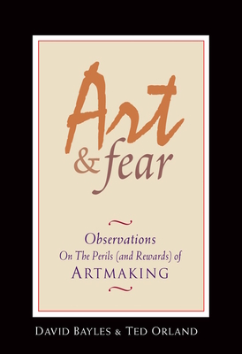 Art & Fear: Observations on the Perils (and Rewards) of Artmaking - Bayles, David