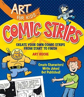 Art for Kids: Comic Strips: Create Your Own Comic Strips from Start to Finish - Roche, Art
