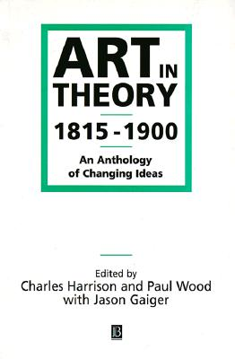 Art in Theory 1815-1900: An Anthology of Changing Ideas - Harrison, Charles (Editor), and Wood, Paul (Editor), and Gaiger, Jason, Professor (Editor)