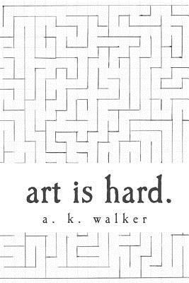 art is hard. - Walker, A