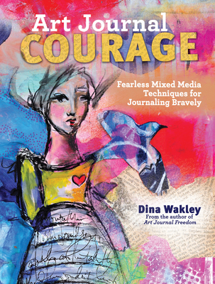 Art Journal Courage: Fearless Mixed Media Techniques for Journaling Bravely - Wakley, Dina