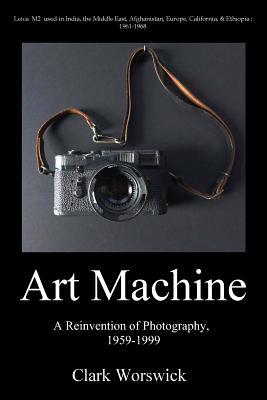 Art Machine: A Reinvention of Photography, 1959-1999 - Worswick, Clark