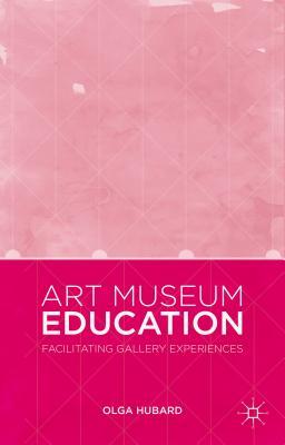 Art Museum Education: Facilitating Gallery Experiences - Hubard, Olga