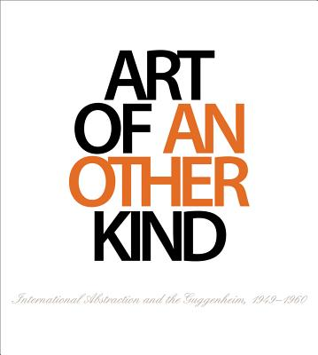 Art of Another Kind: International Abstraction and the Guggenheim, 1949 - 1960 - Bashkoff, Tracey, and Fontanella, Megan M.