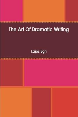 Art Of Dramatic Writing: Its Basis in the Creative Interpretation of Human Motives - Egri, Lajos