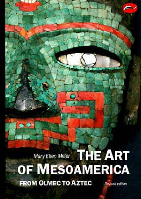 Art of Mesoamerica: From Olmec to Aztec - Miller, Mary Ellen, Dr., PhD, RN