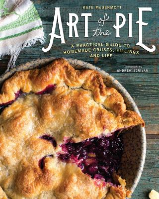 Art of the Pie: A Practical Guide to Homemade Crusts, Fillings, and Life - McDermott, Kate, and Scrivani, Andrew (Photographer)