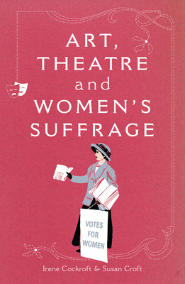 Art, Theatre and Women's Suffrage - Cockroft, Irene, and Croft, Susan, and Robson, Cheryl (Editor)