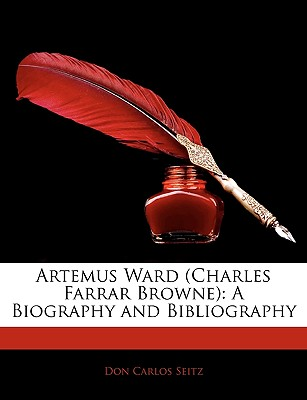Artemus Ward (Charles Farrar Browne): A Biography and Bibliography - Seitz, Don Carlos