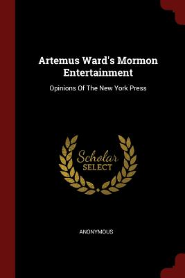 Artemus Ward's Mormon Entertainment: Opinions of the New York Press - Anonymous