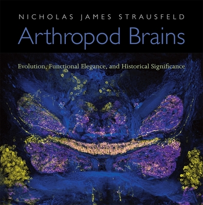 Arthropod Brains: Evolution, Functional Elegance, and Historical Significance - Strausfeld, Nicholas James