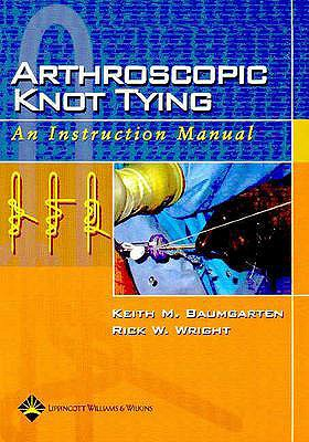 Arthroscopic Knot Tying: An Instruction Manual - Baumgarten, Keith M, MD, and Wright, Rick W, MD